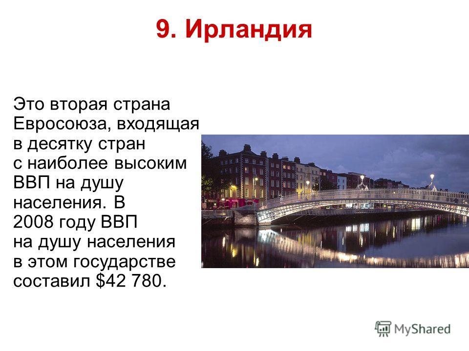 9. Ирландия Это вторая страна Евросоюза, входящая в десятку стран с наиболее высоким ВВП на душу населения. В 2008 году ВВП на душу населения в этом государстве составил $42 780.