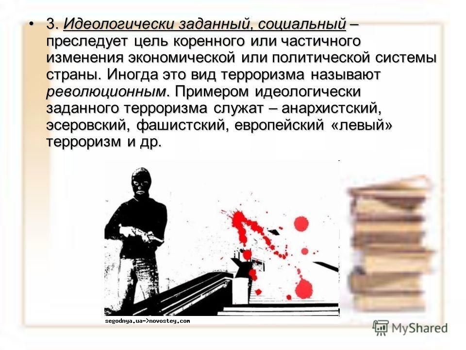 3. Идеологически заданный, социальный – преследует цель коренного или частичного изменения экономической или политической системы страны. Иногда это вид терроризма называют революционным. Примером идеологически заданного терроризма служат – анархистс