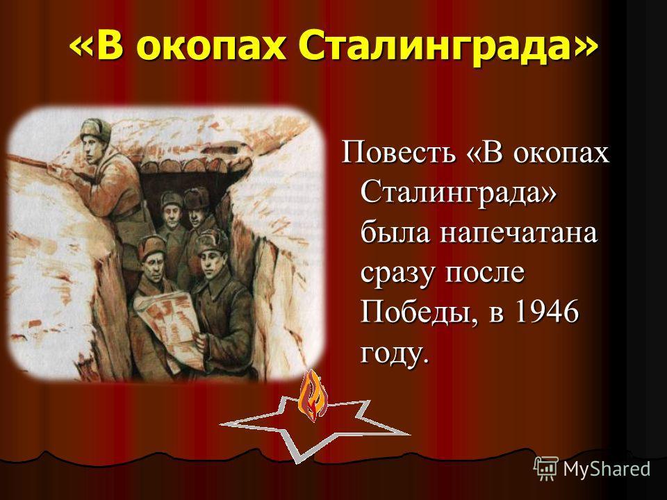 «В окопах Сталинграда» Повесть «В окопах Сталинграда» была напечатана сразу после Победы, в 1946 году. Повесть «В окопах Сталинграда» была напечатана сразу после Победы, в 1946 году.