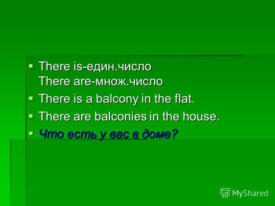 There is-един.число There are-множ.число There is-един.число There are-множ.число There is a balcony in the flat. There is a balcony in the flat. There are balconies in the house. There are balconies in the house. Что есть у вас в доме? Что есть у ва
