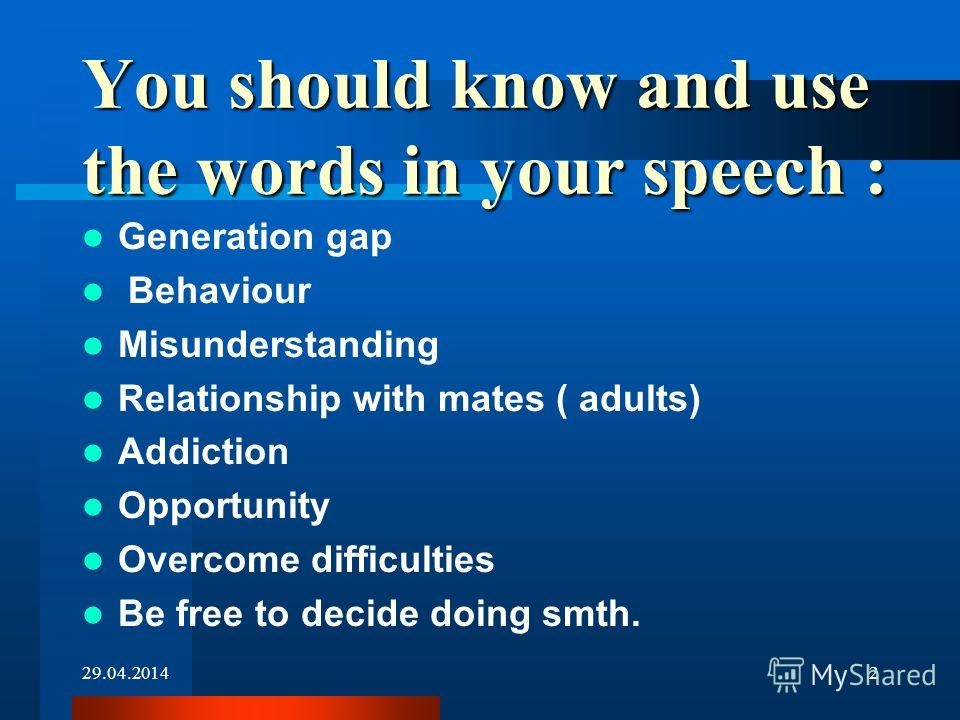 29.04.20142 You should know and use the words in your speech : Generation gap Behaviour Misunderstanding Relationship with mates ( adults) Addiction Opportunity Overcome difficulties Be free to decide doing smth.