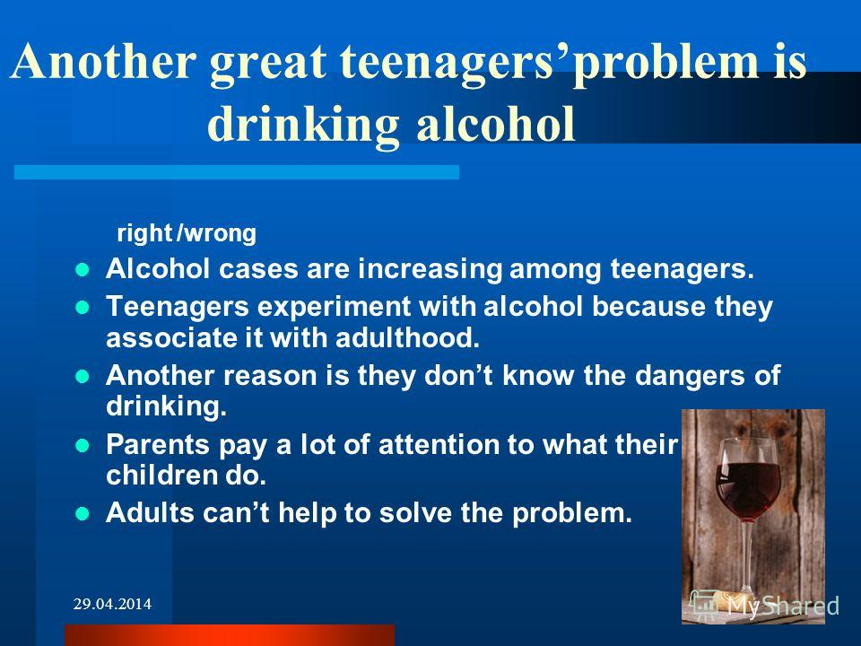 29.04.20144 Another great teenagersproblem is drinking alcohol right /wrong Alcohol cases are increasing among teenagers. Teenagers experiment with alcohol because they associate it with adulthood. Another reason is they dont know the dangers of drin