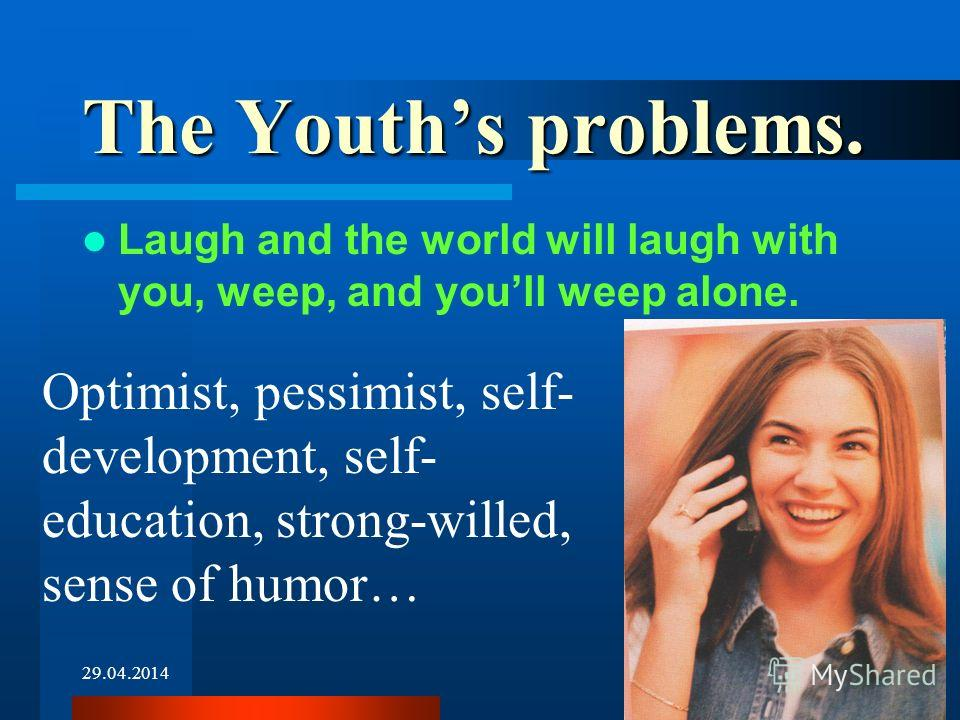 29.04.20148 The Youths problems. Laugh and the world will laugh with you, weep, and youll weep alone. Optimist, pessimist, self- development, self- education, strong-willed, sense of humor…