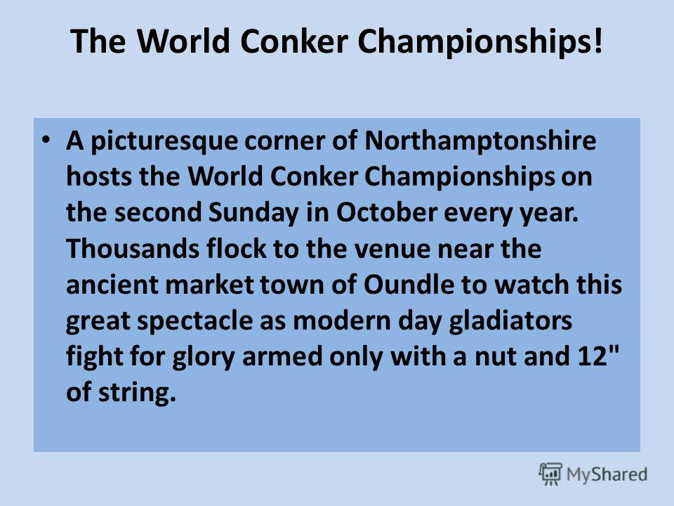 The World Conker Championships! A picturesque corner of Northamptonshire hosts the World Conker Championships on the second Sunday in October every year. Thousands flock to the venue near the ancient market town of Oundle to watch this great spectacl