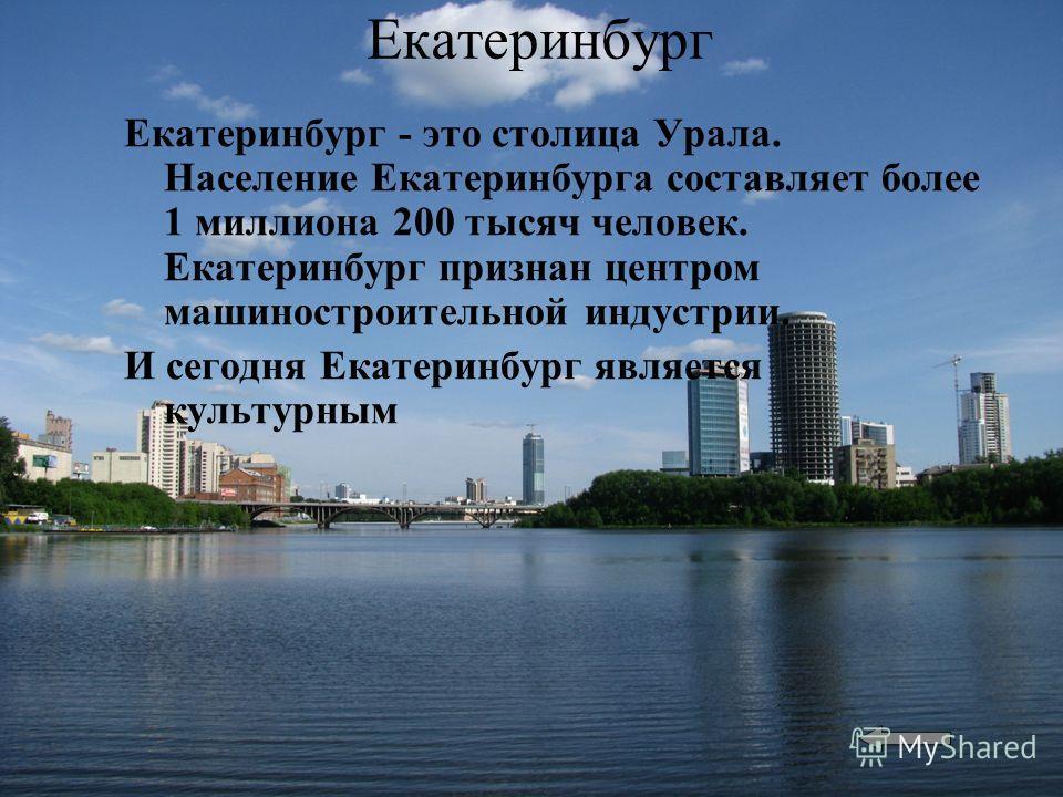 Екатеринбург Екатеринбург - это столица Урала. Население Екатеринбурга составляет более 1 миллиона 200 тысяч человек. Екатеринбург признан центром машиностроительной индустрии. И сегодня Екатеринбург является культурным
