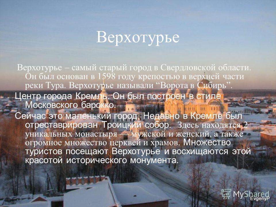 Верхотурье Верхотурье – самый старый город в Свердловской области. Он был основан в 1598 году крепостью в верхней части реки Тура. Верхотурье называли Ворота в Сибирь. Центр города Кремль. Он был построен в стиле Московского барокко. Сейчас это мален