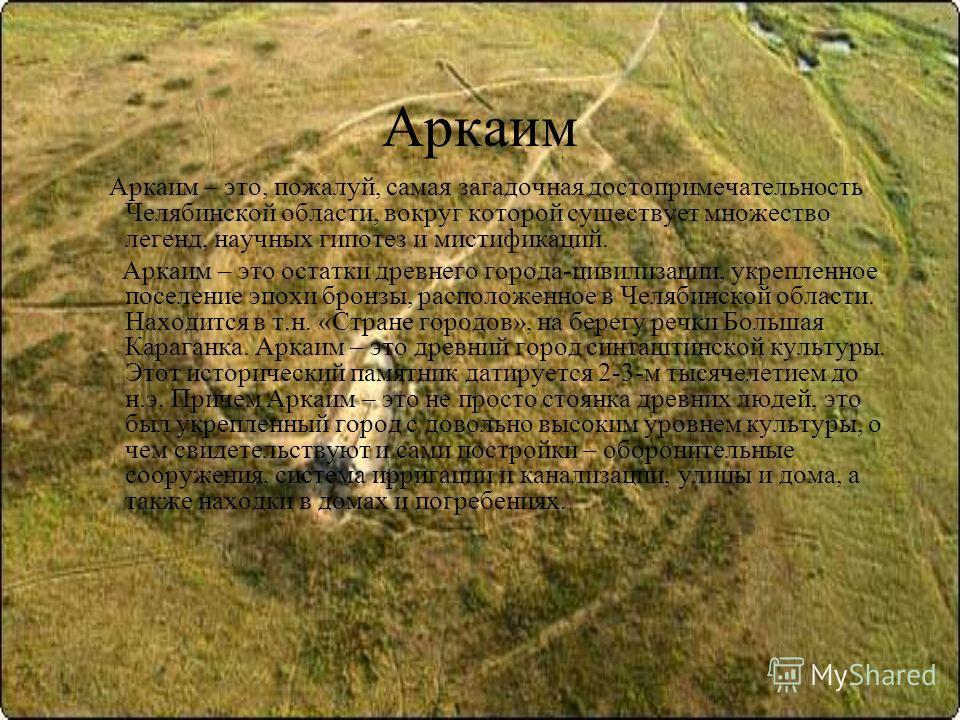 Аркаим Аркаим – это, пожалуй, самая загадочная достопримечательность Челябинской области, вокруг которой существует множество легенд, научных гипотез и мистификаций. Аркаим – это остатки древнего города-цивилизации, укрепленное поселение эпохи бронзы