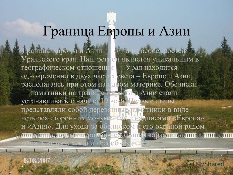 Граница Европы и Азии Граница Европы и Азии одна из особенностей Уральского края. Наш регион является уникальным в географическом отношении Урал находится одновременно в двух частях света – Европе и Азии, располагаясь при этом на одном материке. Обел