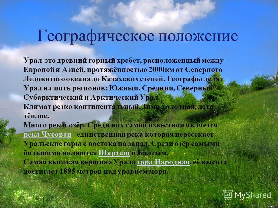 Географическое положение Урал-это древний горный хребет, расположенный между Европой и Азией, протяжённостью 2000км от Северного Ледовитого океана до Казахских степей. Географы делят Урал на пять регионов: Южный, Средний, Северный Субарктический и Ар