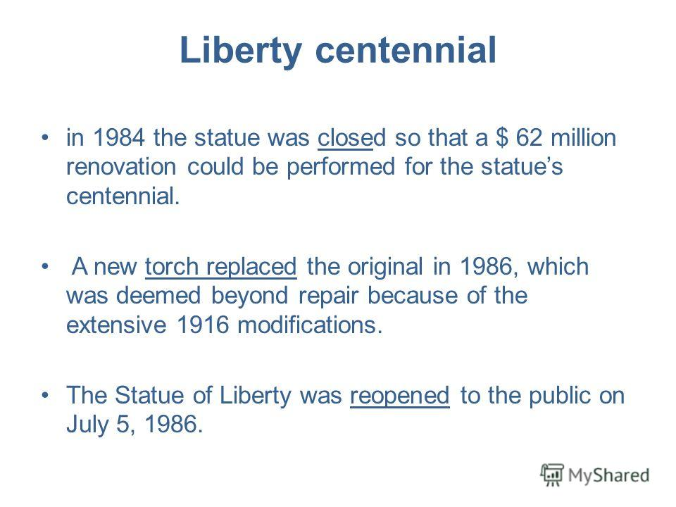 Liberty centennial in 1984 the statue was closed so that a $ 62 million renovation could be performed for the statues centennial. A new torch replaced the original in 1986, which was deemed beyond repair because of the extensive 1916 modifications. T