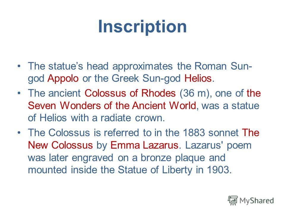 Inscription The statues head approximates the Roman Sun- god Appolo or the Greek Sun-god Helios. The ancient Colossus of Rhodes (36 m), one of the Seven Wonders of the Ancient World, was a statue of Helios with a radiate crown. The Colossus is referr