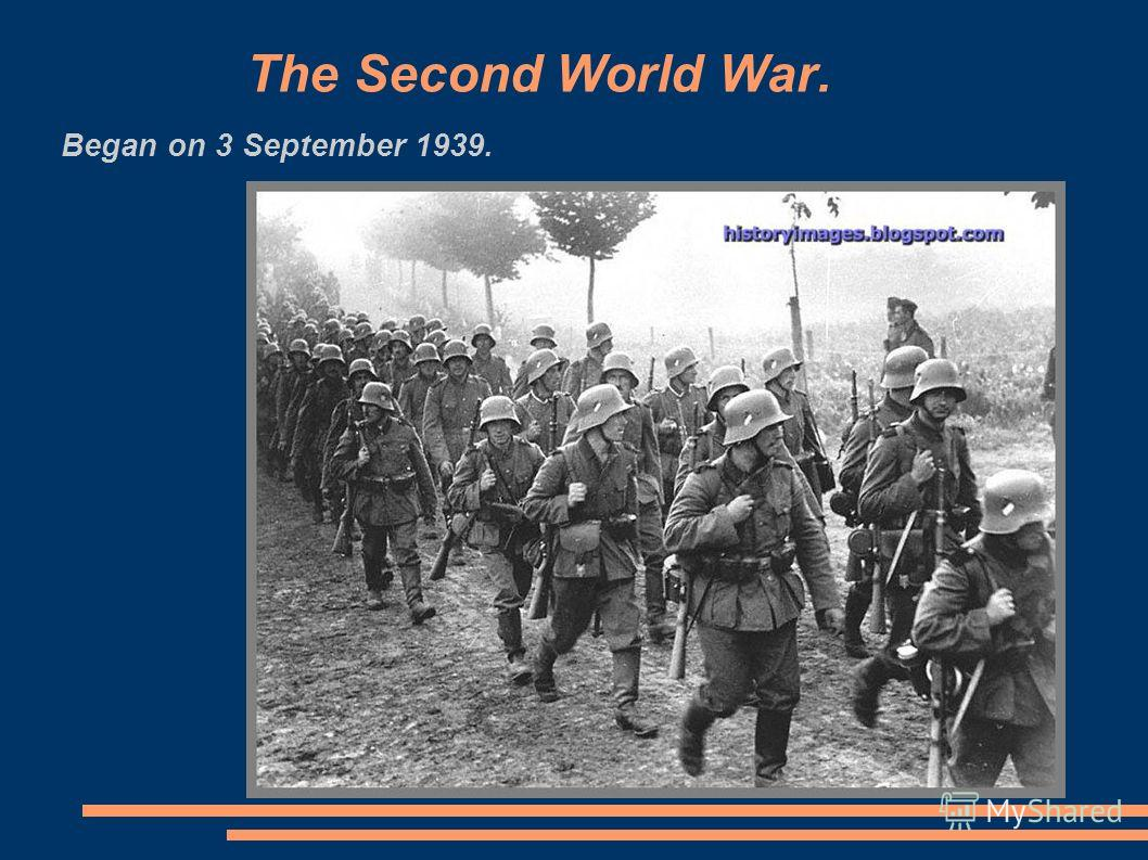The Second World War. Began on 3 September 1939.