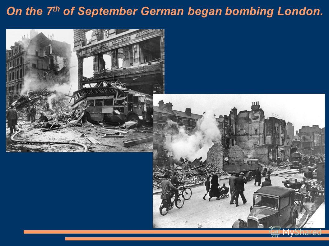 On the 7 th of September German began bombing London.