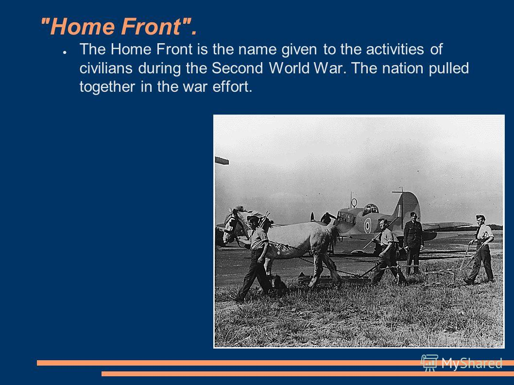 Home Front. The Home Front is the name given to the activities of civilians during the Second World War. The nation pulled together in the war effort.