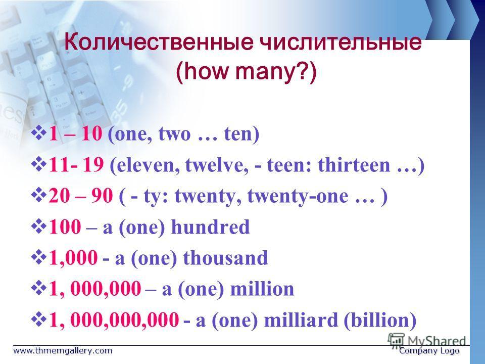www.thmemgallery.comCompany Logo Количественные числительные (how many?) 1 – 10 (one, two … ten) 11- 19 (eleven, twelve, - teen: thirteen …) 20 – 90 ( - ty: twenty, twenty-one … ) 100 – a (one) hundred 1,000 - a (one) thousand 1, 000,000 – a (one) mi