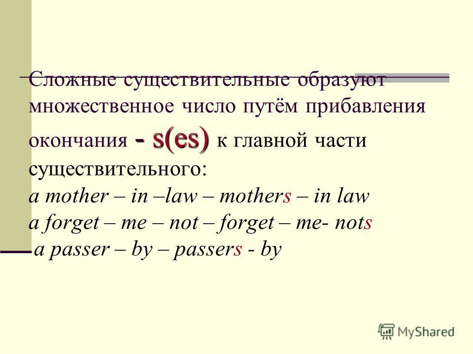 - s(es) Сложные существительные образуют множественное число путём прибавления окончания - s(es) к главной части существительного: a mother – in –law – mothers – in law a forget – me – not – forget – me- nots a passer – by – passers - by