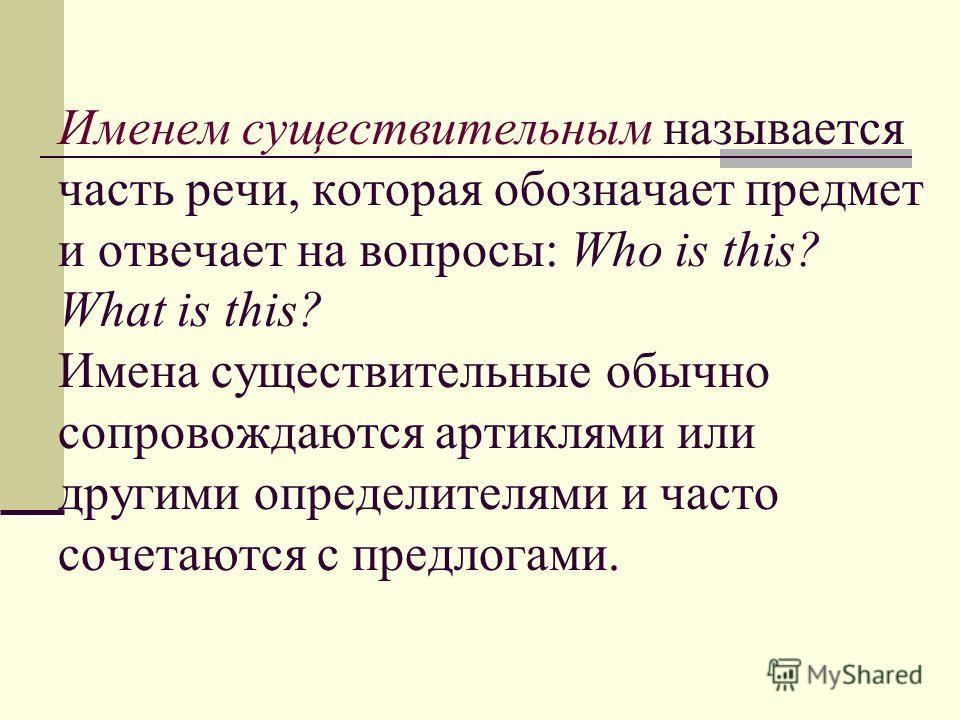 Именем существительным называется часть речи, которая обозначает предмет и отвечает на вопросы: Who is this? What is this? Имена существительные обычно сопровождаются артиклями или другими определителями и часто сочетаются с предлогами.