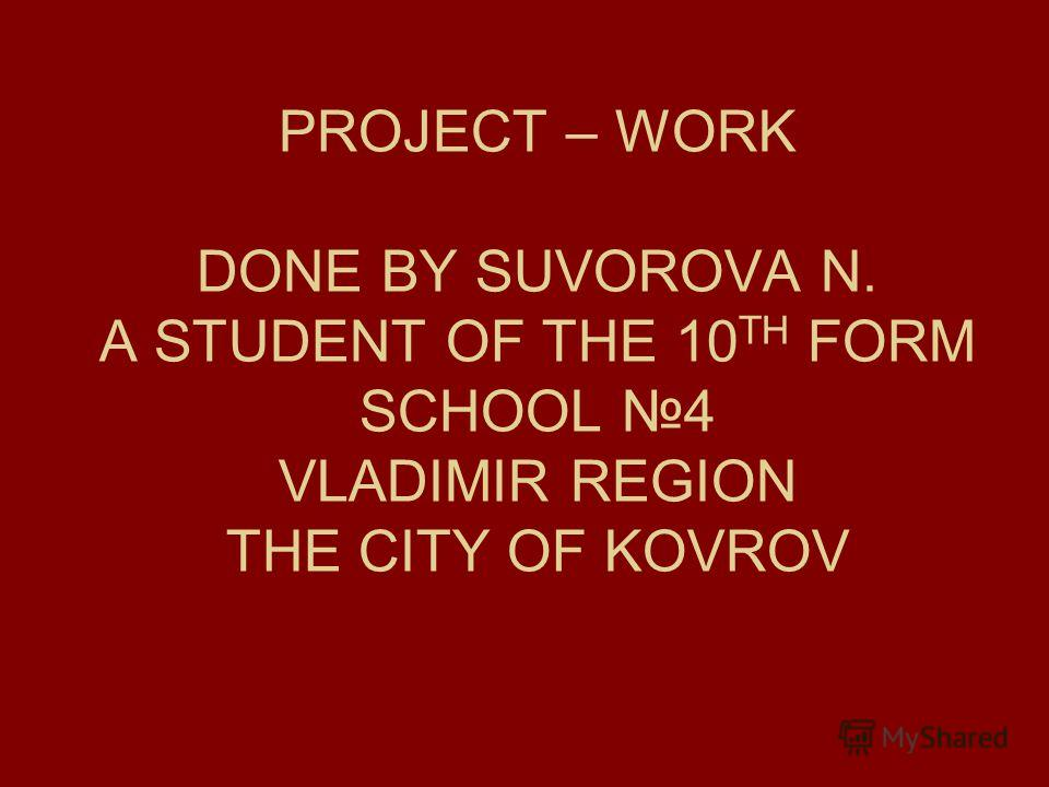 PROJECT – WORK DONE BY SUVOROVA N. A STUDENT OF THE 10 TH FORM SCHOOL 4 VLADIMIR REGION THE CITY OF KOVROV
