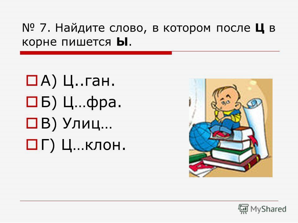 7. Найдите слово, в котором после Ц в корне пишется Ы. А) Ц..ган. Б) Ц…фра. В) Улиц… Г) Ц…клон.