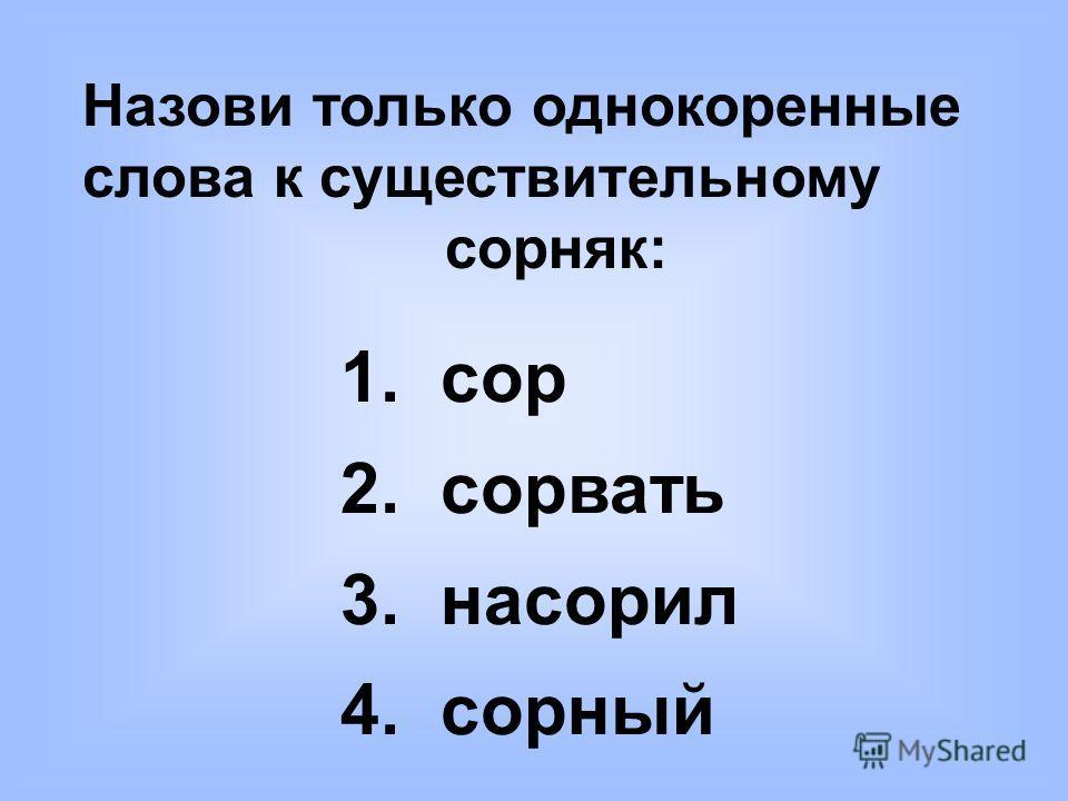 Назови только однокоренные слова к существительному сорняк: 1. сор 2. сорвать 3. насорил 4. сорный