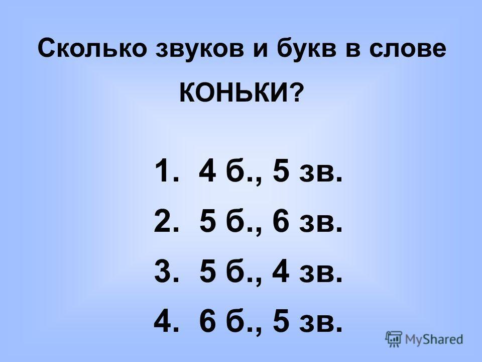 Сколько звуков и букв в слове КОНЬКИ? 1. 4 б., 5 зв. 2. 5 б., 6 зв. 3. 5 б., 4 зв. 4. 6 б., 5 зв.
