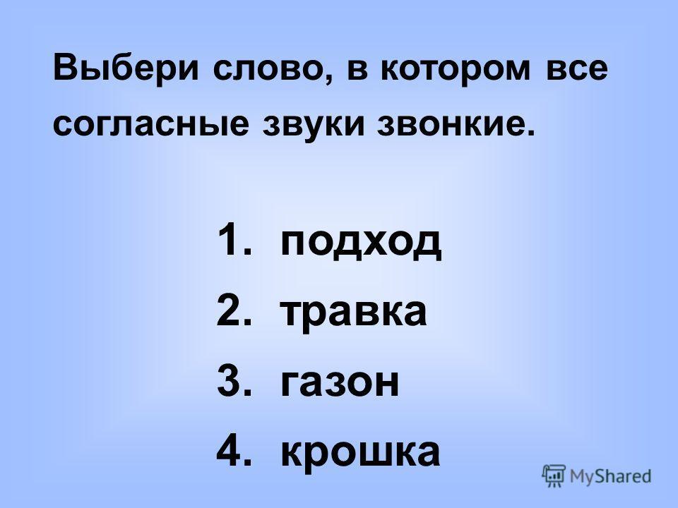Выбери слово, в котором все согласные звуки звонкие. 1. подход 2. травка 3. газон 4. крошка
