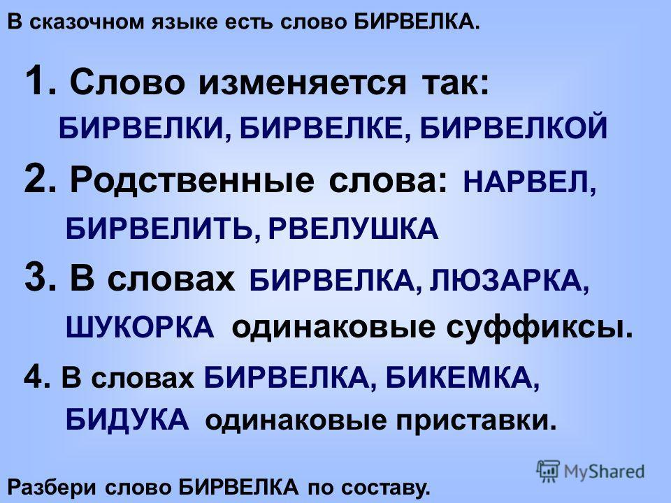 В сказочном языке есть слово БИРВЕЛКА. 1. Слово изменяется так: БИРВЕЛКИ, БИРВЕЛКЕ, БИРВЕЛКОЙ 2. Родственные слова: НАРВЕЛ, БИРВЕЛИТЬ, РВЕЛУШКА 3. В словах БИРВЕЛКА, ЛЮЗАРКА, ШУКОРКА одинаковые суффиксы. 4. В словах БИРВЕЛКА, БИКЕМКА, БИДУКА одинаков
