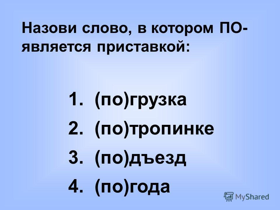 Назови слово, в котором ПО- является приставкой: 1. (по)грузка 2. (по)тропинке 3. (по)дъезд 4. (по)года