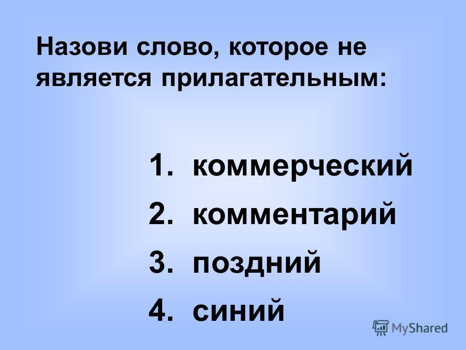 Назови слово, которое не является прилагательным: 1. коммерческий 2. комментарий 3. поздний 4. синий