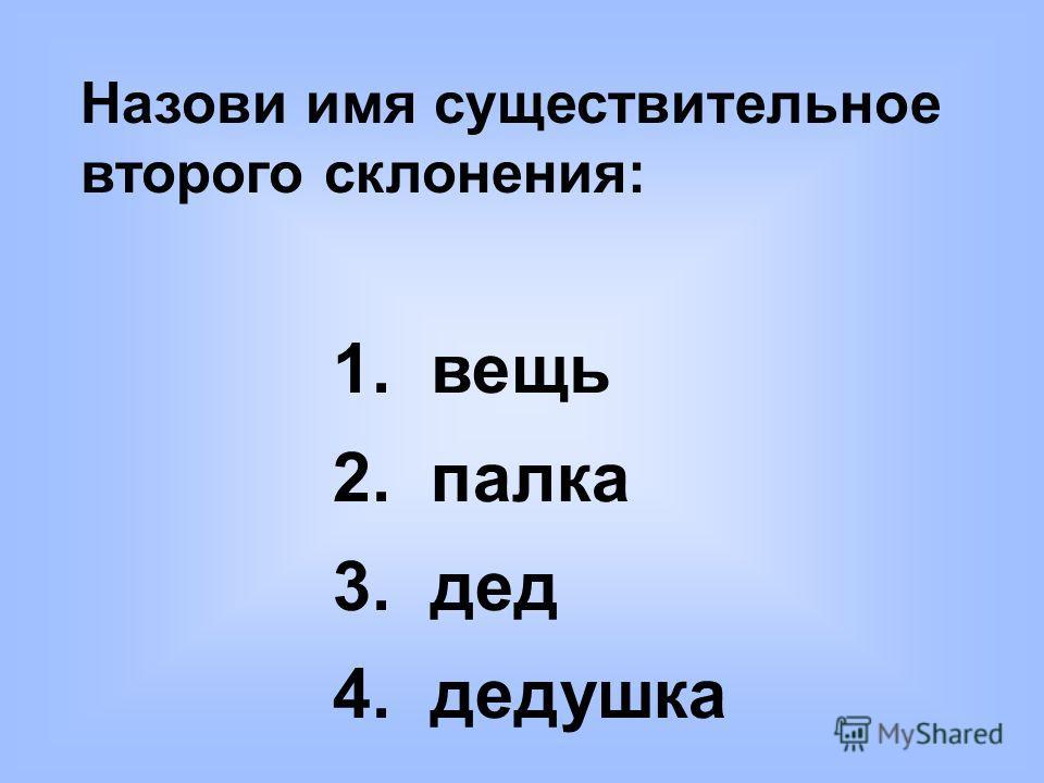 Назови имя существительное второго склонения: 1. вещь 2. палка 3. дед 4. дедушка
