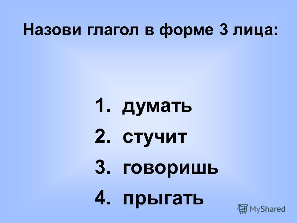 Назови глагол в форме 3 лица: 1. думать 2. стучит 3. говоришь 4. прыгать