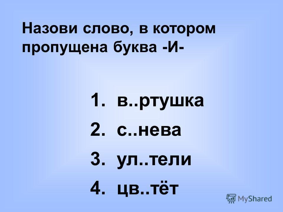 Назови слово, в котором пропущена буква -И- 1. в..ртушка 2. с..нева 3. ул..тели 4. цв..тёт
