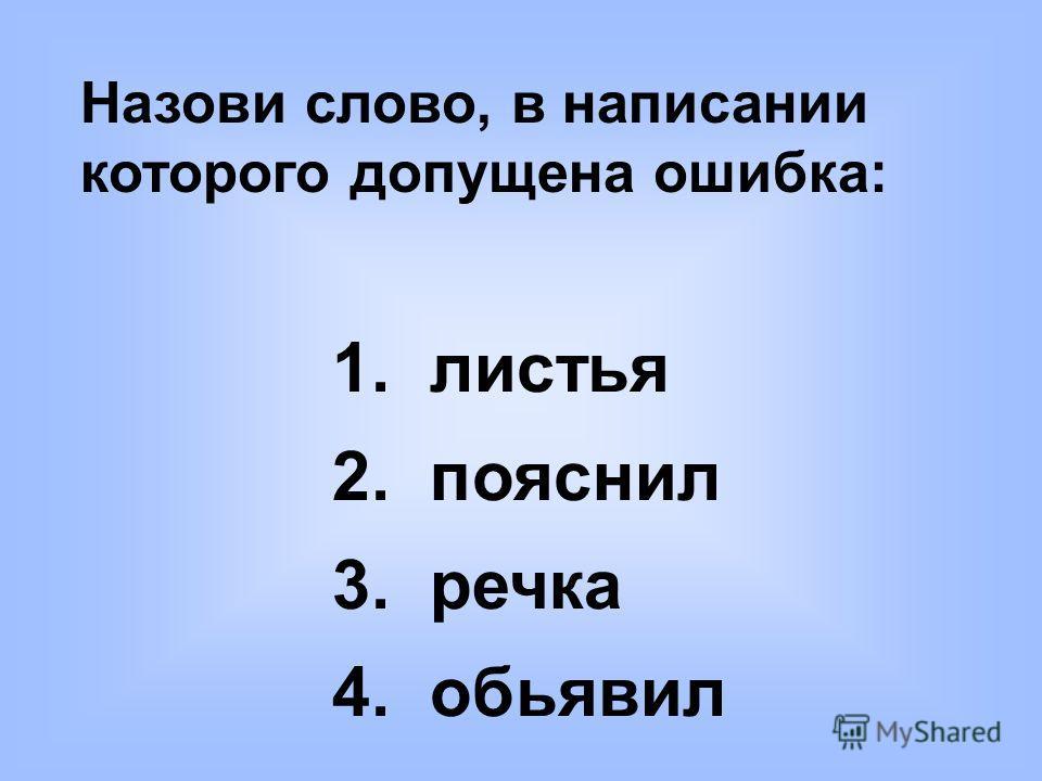 Назови слово, в написании которого допущена ошибка: 1. листья 2. пояснил 3. речка 4. обьявил
