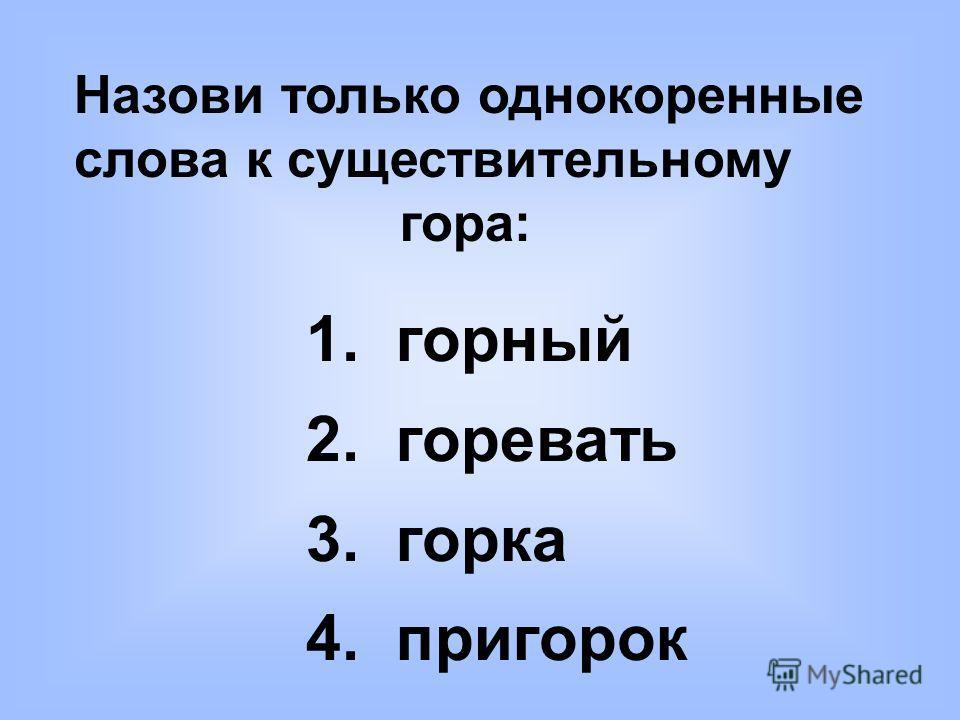 Назови только однокоренные слова к существительному гора: 1. горный 2. горевать 3. горка 4. пригорок