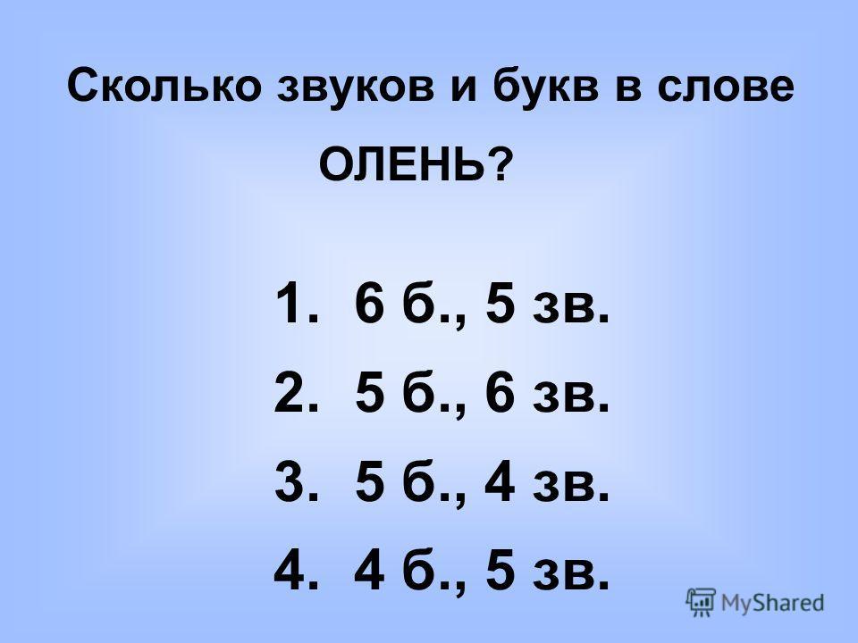 Сколько звуков и букв в слове ОЛЕНЬ? 1. 6 б., 5 зв. 2. 5 б., 6 зв. 3. 5 б., 4 зв. 4. 4 б., 5 зв.