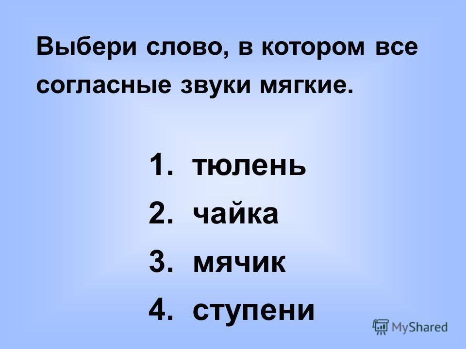 Выбери слово, в котором все согласные звуки мягкие. 1. тюлень 2. чайка 3. мячик 4. ступени