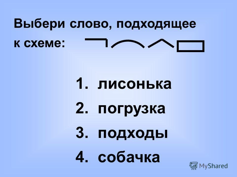 Выбери слово, подходящее к схеме: 1. лисонька 2. погрузка 3. подходы 4. собачка