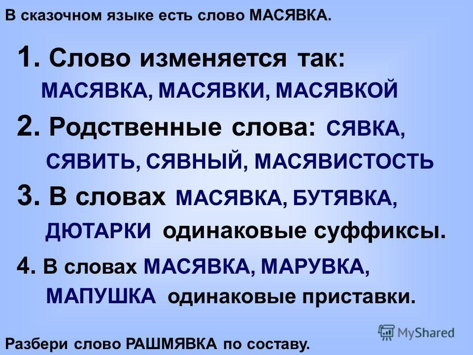 В сказочном языке есть слово МАСЯВКА. 1. Слово изменяется так: МАСЯВКА, МАСЯВКИ, МАСЯВКОЙ 2. Родственные слова: СЯВКА, СЯВИТЬ, СЯВНЫЙ, МАСЯВИСТОСТЬ 3. В словах МАСЯВКА, БУТЯВКА, ДЮТАРКИ одинаковые суффиксы. 4. В словах МАСЯВКА, МАРУВКА, МАПУШКА одина