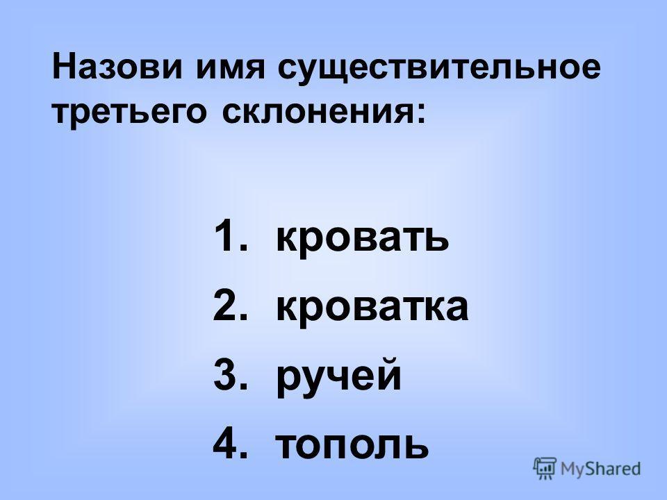 Назови имя существительное третьего склонения: 1. кровать 2. кроватка 3. ручей 4. тополь