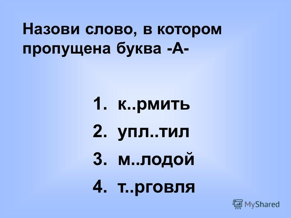 Назови слово, в котором пропущена буква -А- 1. к..рмить 2. упл..тил 3. м..лодой 4. т..рговля