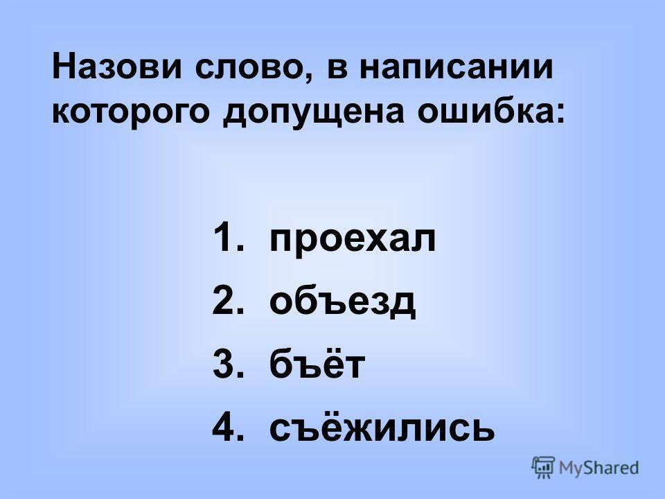 Назови слово, в написании которого допущена ошибка: 1. проехал 2. объезд 3. бъёт 4. съёжились