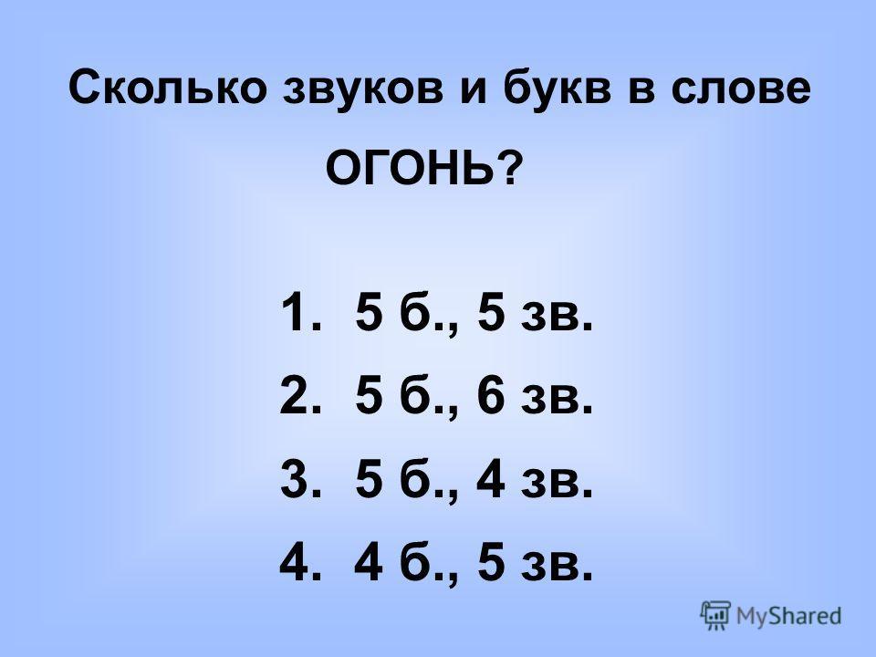 Сколько звуков и букв в слове ОГОНЬ? 1. 5 б., 5 зв. 2. 5 б., 6 зв. 3. 5 б., 4 зв. 4. 4 б., 5 зв.