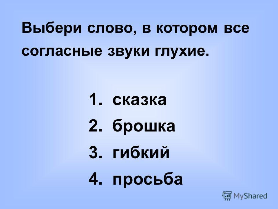 Выбери слово, в котором все согласные звуки глухие. 1. сказка 2. брошка 3. гибкий 4. просьба