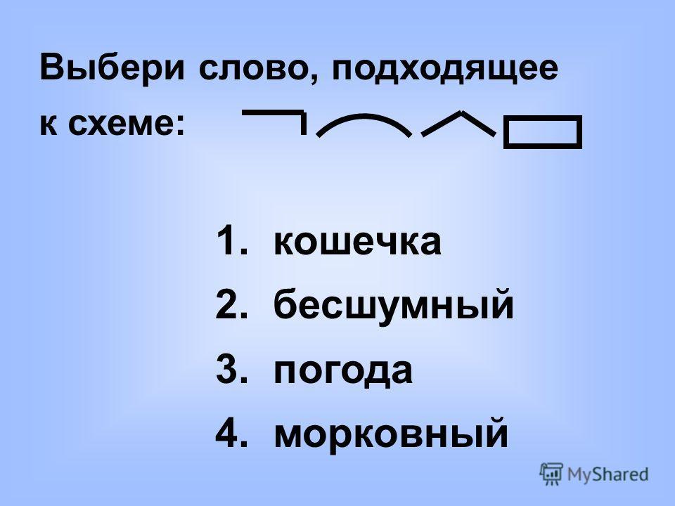 Выбери слово, подходящее к схеме: 1. кошечка 2. бесшумный 3. погода 4. морковный