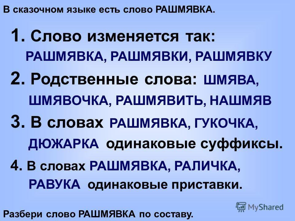 В сказочном языке есть слово РАШМЯВКА. 1. Слово изменяется так: РАШМЯВКА, РАШМЯВКИ, РАШМЯВКУ 2. Родственные слова: ШМЯВА, ШМЯВОЧКА, РАШМЯВИТЬ, НАШМЯВ 3. В словах РАШМЯВКА, ГУКОЧКА, ДЮЖАРКА одинаковые суффиксы. 4. В словах РАШМЯВКА, РАЛИЧКА, РАВУКА од