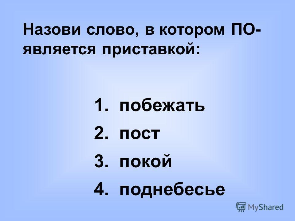 Назови слово, в котором ПО- является приставкой: 1. побежать 2. пост 3. покой 4. поднебесье