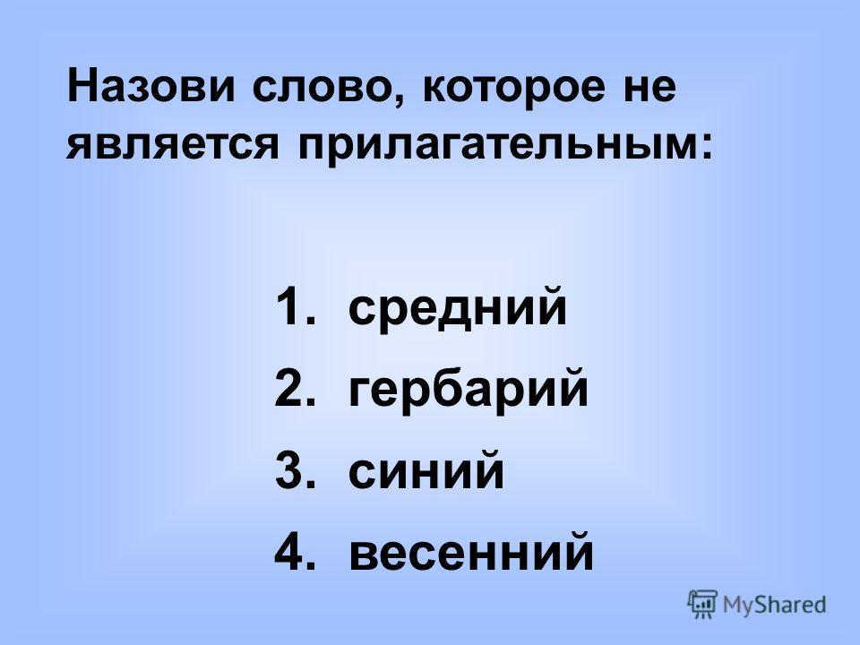 Назови слово, которое не является прилагательным: 1. средний 2. гербарий 3. синий 4. весенний