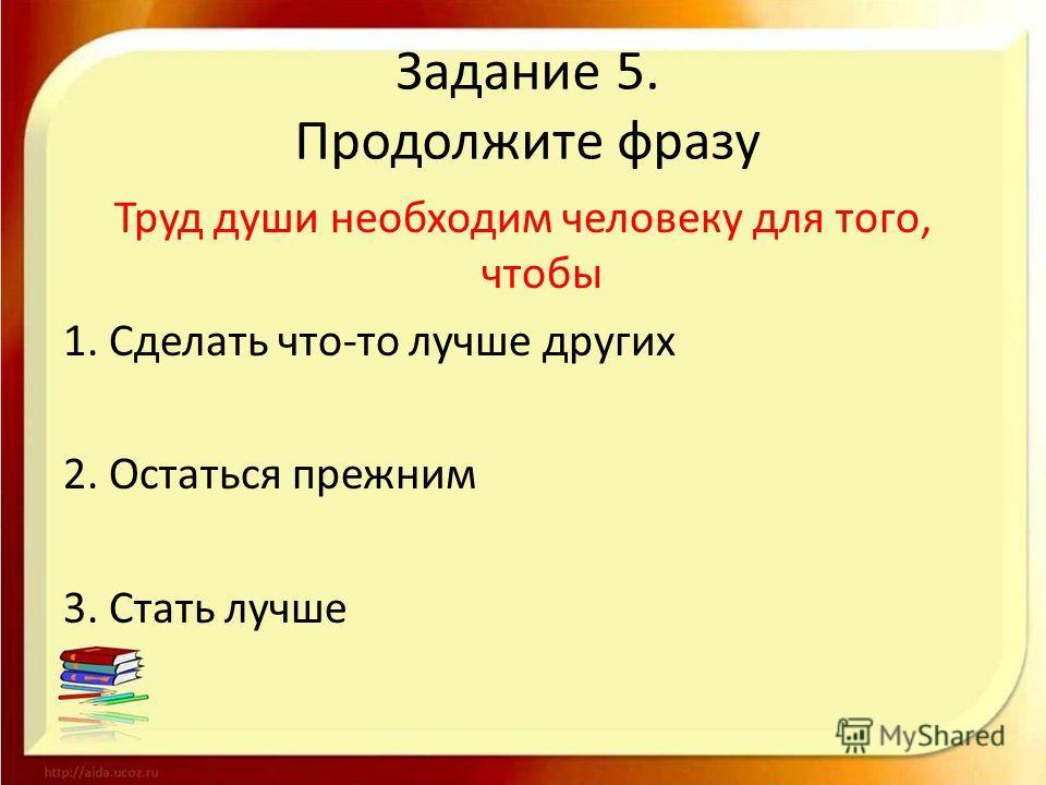 Задание 5. Продолжите фразу Труд души необходим человеку для того, чтобы 1. Сделать что-то лучше других 2. Остаться прежним 3. Стать лучше