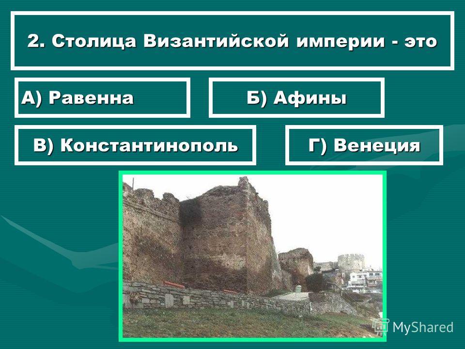 2. Столица Византийской империи - это А) Равенна Б) Афины В) Константинополь Г) Венеция