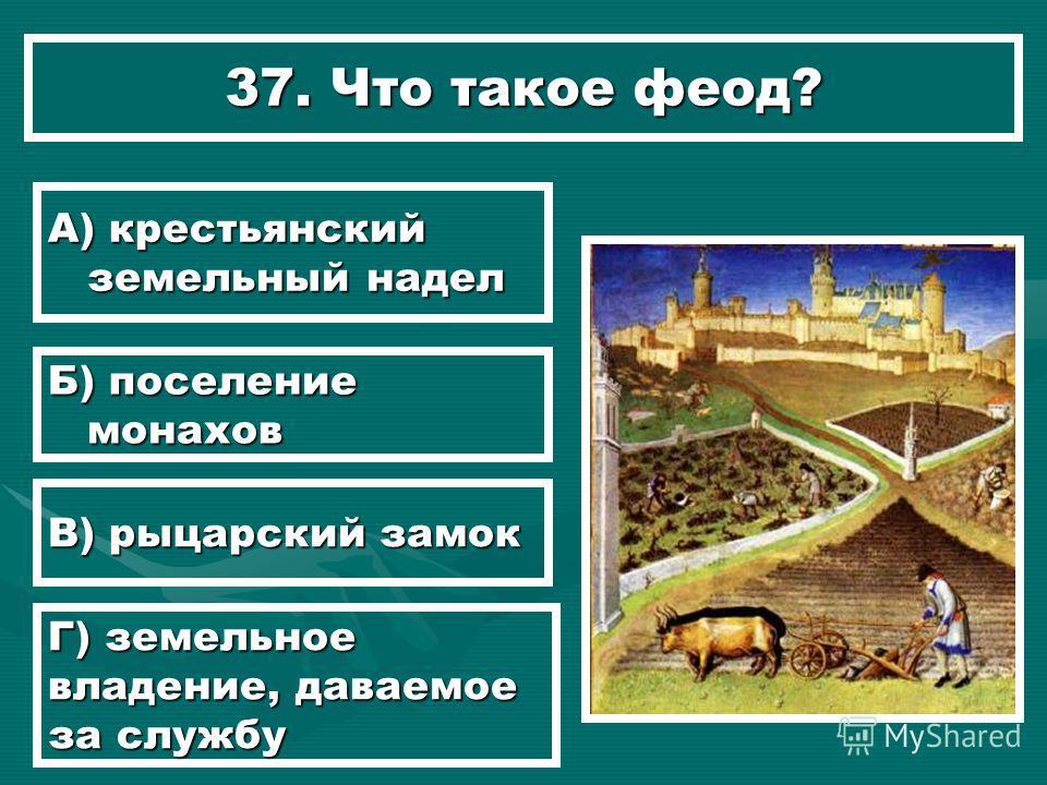 37. Что такое феод? А) крестьянский земельный надел Б) поселение монахов В) рыцарский замок Г) земельное владение, даваемое за службу